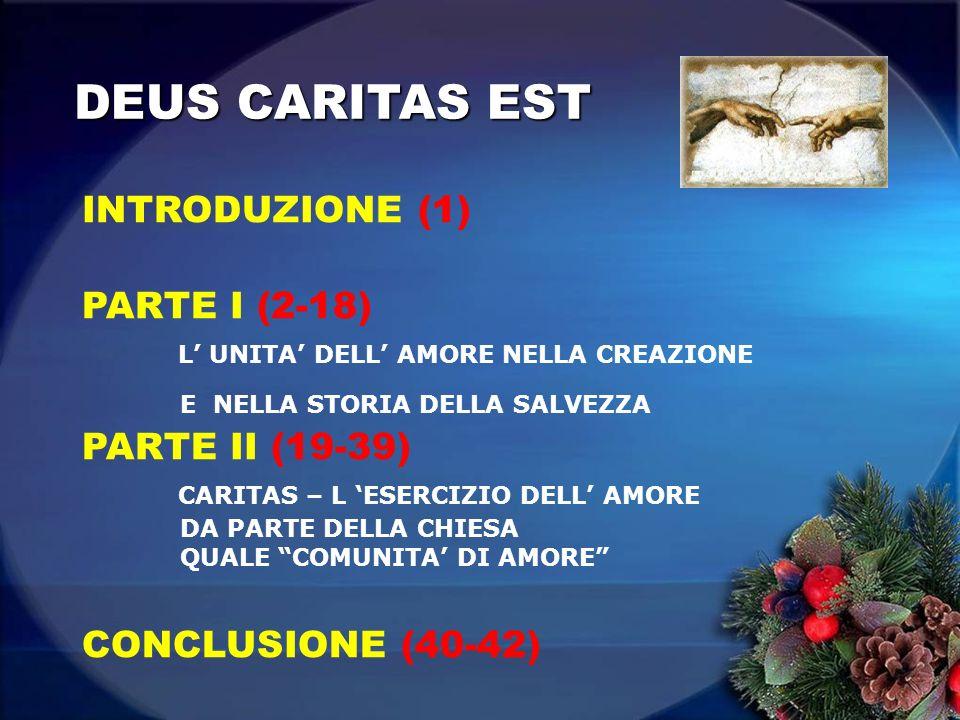 DEUS CARITAS EST INTRODUZIONE (1) PARTE I (2-18) L UNITA DELL AMORE NELLA CREAZIONE E NELLA STORIA DELLA SALVEZZA PARTE II (19-39) CARITAS – L ESERCIZIO DELL AMORE DA PARTE DELLA CHIESA QUALE COMUNITA DI AMORE CONCLUSIONE (40-42)