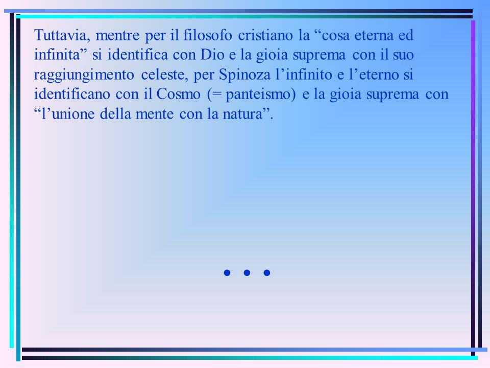 Tuttavia, mentre per il filosofo cristiano la cosa eterna ed infinita si identifica con Dio e la gioia suprema con il suo raggiungimento celeste, per Spinoza linfinito e leterno si identificano con il Cosmo (= panteismo) e la gioia suprema con lunione della mente con la natura.