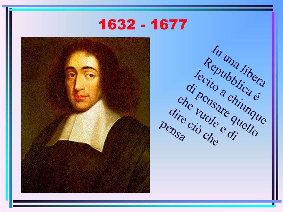 1632 - 1677 In una libera Repubblica é lecito a chiunque di pensare quello che vuole e di dire ciò che pensa