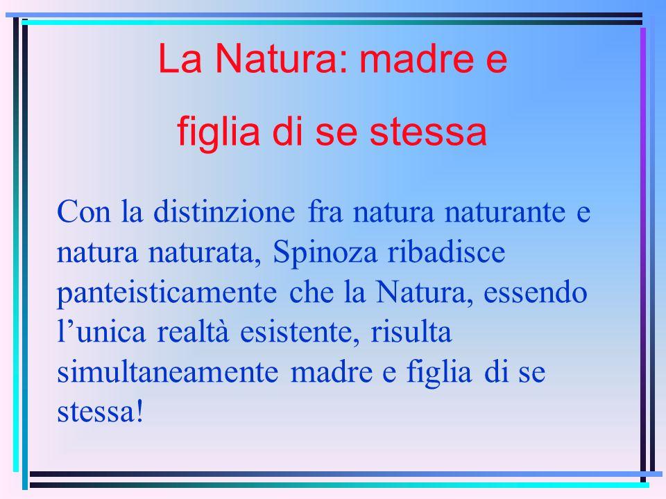 Con la distinzione fra natura naturante e natura naturata, Spinoza ribadisce panteisticamente che la Natura, essendo lunica realtà esistente, risulta simultaneamente madre e figlia di se stessa.