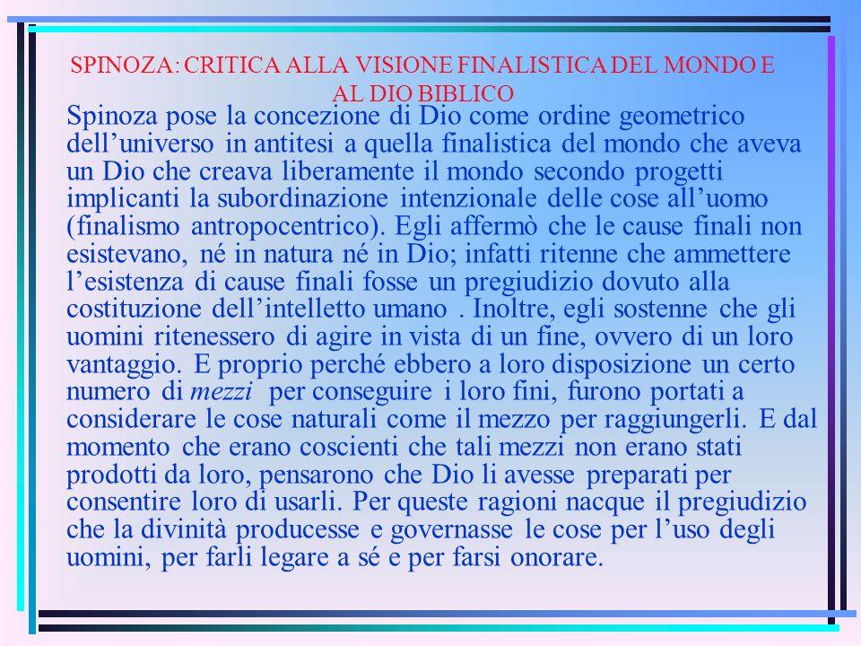 SPINOZA: CRITICA ALLA VISIONE FINALISTICA DEL MONDO E AL DIO BIBLICO Spinoza pose la concezione di Dio come ordine geometrico delluniverso in antitesi