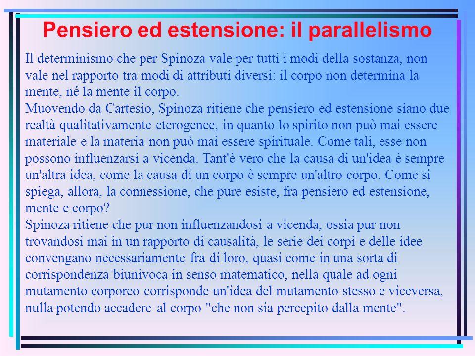 Pensiero ed estensione: il parallelismo Il determinismo che per Spinoza vale per tutti i modi della sostanza, non vale nel rapporto tra modi di attributi diversi: il corpo non determina la mente, né la mente il corpo.