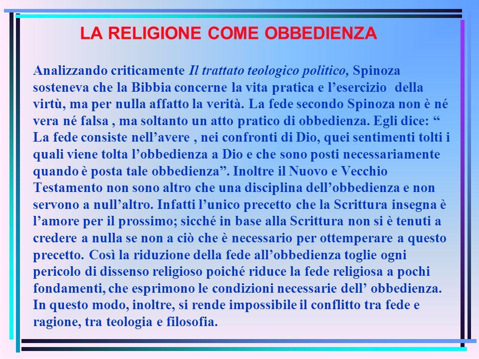 LA RELIGIONE COME OBBEDIENZA Analizzando criticamente Il trattato teologico politico, Spinoza sosteneva che la Bibbia concerne la vita pratica e lesercizio della virtù, ma per nulla affatto la verità.