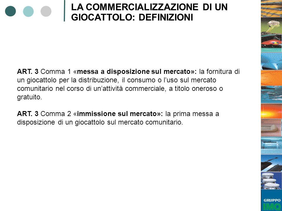 GRUPPO LA COMMERCIALIZZAZIONE DI UN GIOCATTOLO: DEFINIZIONI ART. 3 Comma 1 «messa a disposizione sul mercato»: la fornitura di un giocattolo per la di