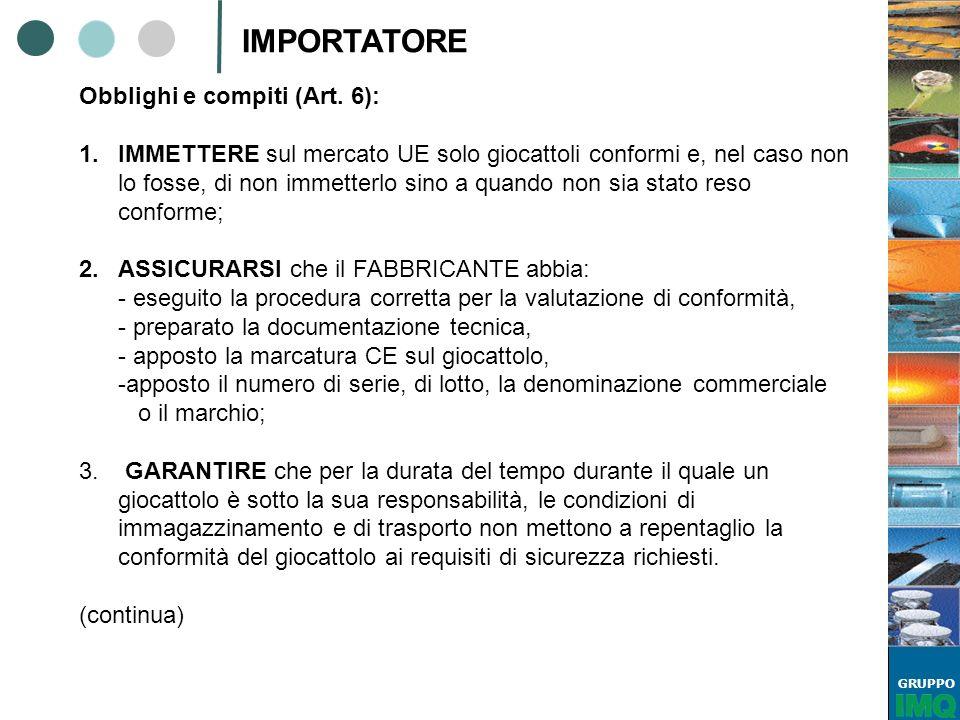 GRUPPO IMPORTATORE Obblighi e compiti (Art. 6): 1.IMMETTERE sul mercato UE solo giocattoli conformi e, nel caso non lo fosse, di non immetterlo sino a
