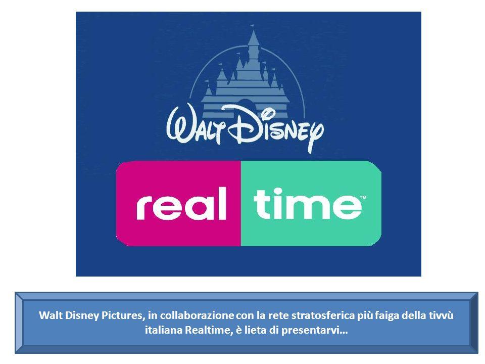Walt Disney Pictures, in collaborazione con la rete stratosferica più faiga della tivvù italiana Realtime, è lieta di presentarvi…