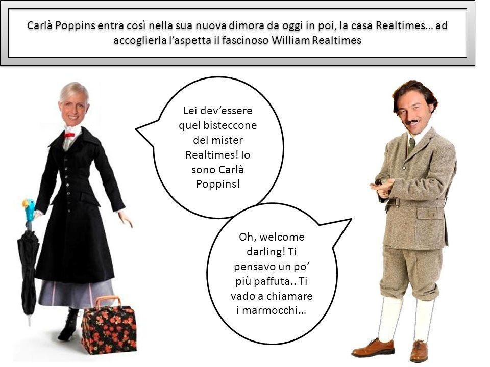 Carlà Poppins entra così nella sua nuova dimora da oggi in poi, la casa Realtimes… ad accoglierla laspetta il fascinoso William Realtimes Lei devesser