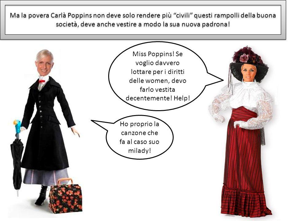 Ma la povera Carlà Poppins non deve solo rendere più civili questi rampolli della buona società, deve anche vestire a modo la sua nuova padrona! Miss