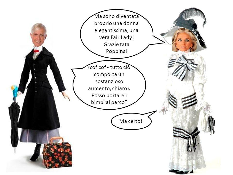 Ma sono diventata proprio una donna elegantissima, una vera Fair Lady! Grazie tata Poppins! (cof cof - tutto ciò comporta un sostanzioso aumento, chia