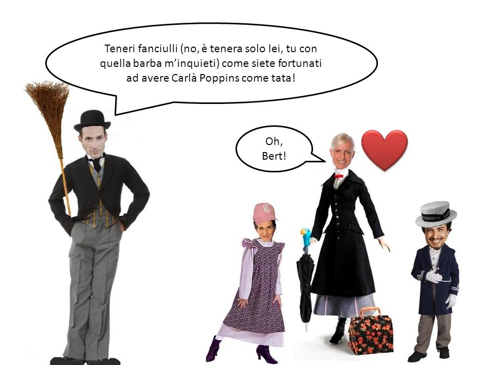 Teneri fanciulli (no, è tenera solo lei, tu con quella barba minquieti) come siete fortunati ad avere Carlà Poppins come tata! Oh, Bert!