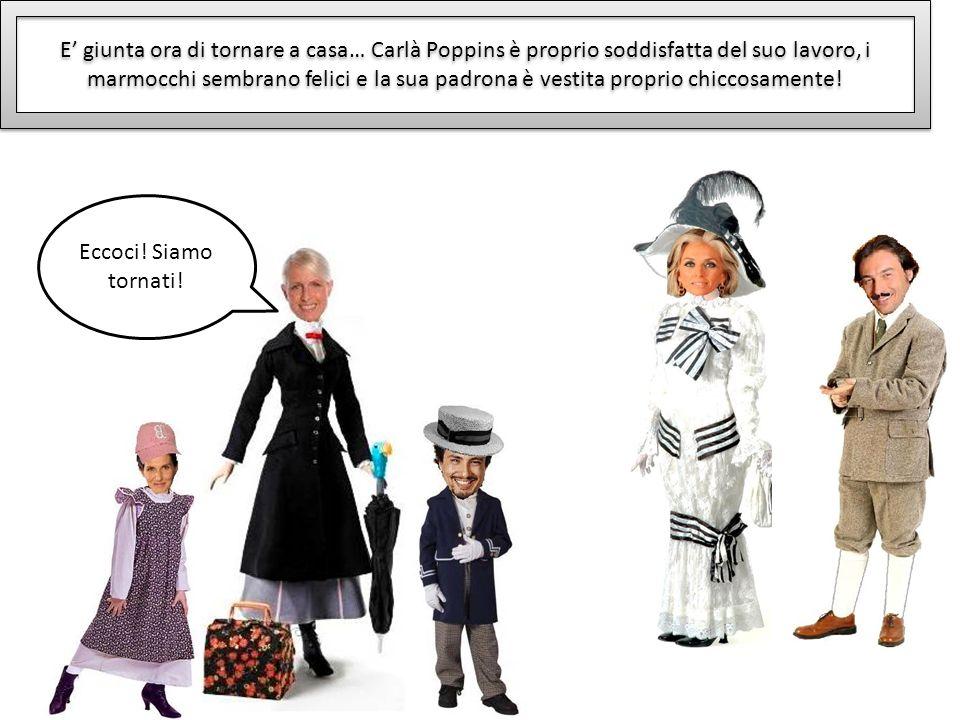 E giunta ora di tornare a casa… Carlà Poppins è proprio soddisfatta del suo lavoro, i marmocchi sembrano felici e la sua padrona è vestita proprio chi