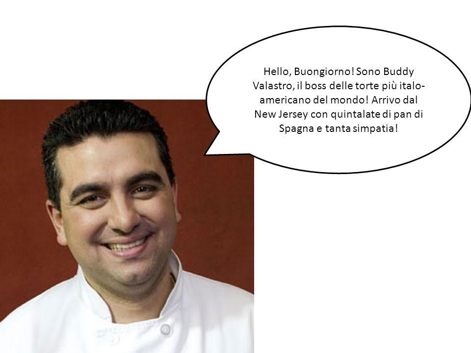 Hello, Buongiorno! Sono Buddy Valastro, il boss delle torte più italo- americano del mondo! Arrivo dal New Jersey con quintalate di pan di Spagna e ta