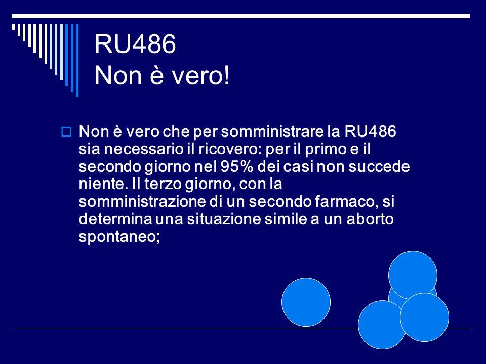 RU486 Non è vero! Non è vero che per somministrare la RU486 sia necessario il ricovero: per il primo e il secondo giorno nel 95% dei casi non succede