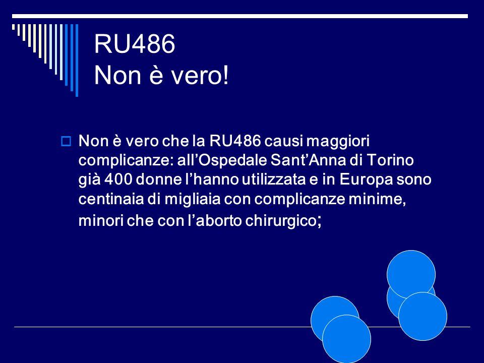 RU486 Non è vero! Non è vero che la RU486 causi maggiori complicanze: allOspedale SantAnna di Torino già 400 donne lhanno utilizzata e in Europa sono