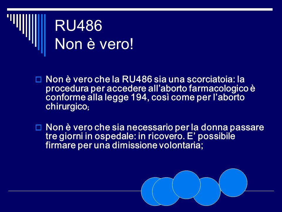 RU486 Non è vero! Non è vero che la RU486 sia una scorciatoia: la procedura per accedere allaborto farmacologico è conforme alla legge 194, così come