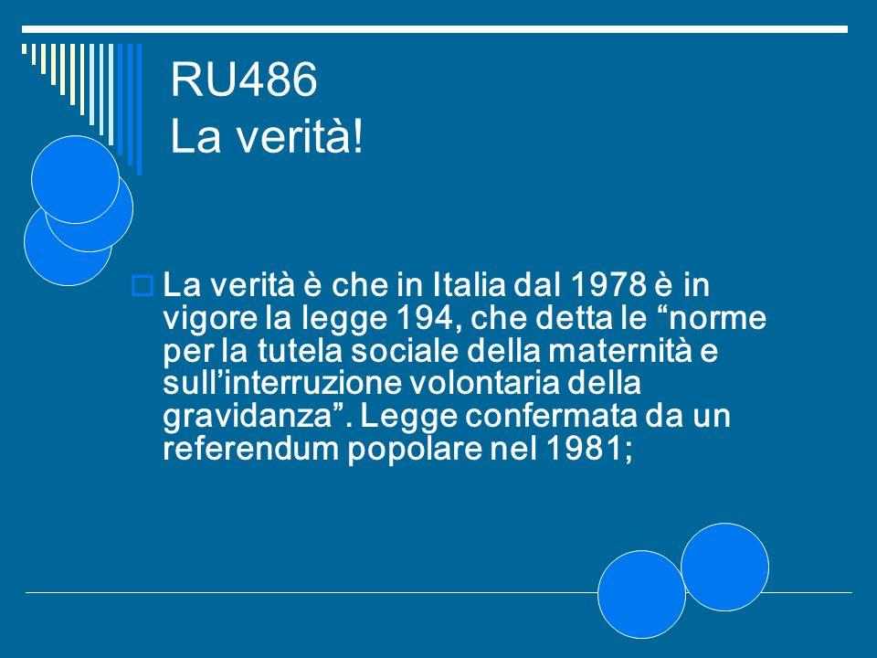 RU486 La verità! La verità è che in Italia dal 1978 è in vigore la legge 194, che detta le norme per la tutela sociale della maternità e sullinterruzi