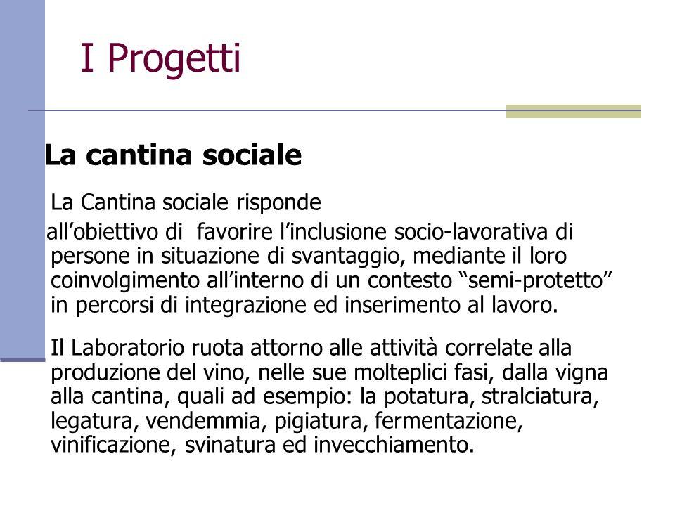 I Progetti La cantina sociale La Cantina sociale risponde allobiettivo di favorire linclusione socio-lavorativa di persone in situazione di svantaggio