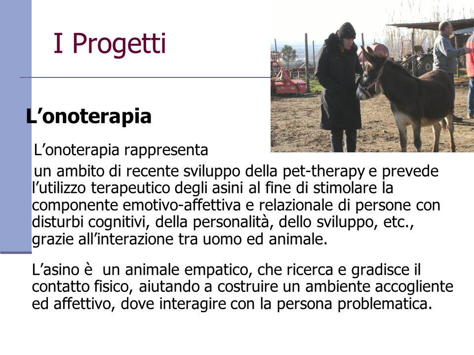 I Progetti Lonoterapia Lonoterapia rappresenta un ambito di recente sviluppo della pet-therapy e prevede lutilizzo terapeutico degli asini al fine di
