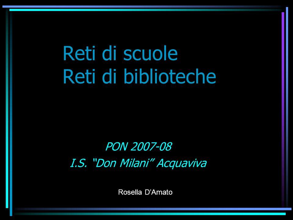 Reti di scuole Reti di biblioteche PON 2007-08 I.S. Don Milani Acquaviva Rosella DAmato
