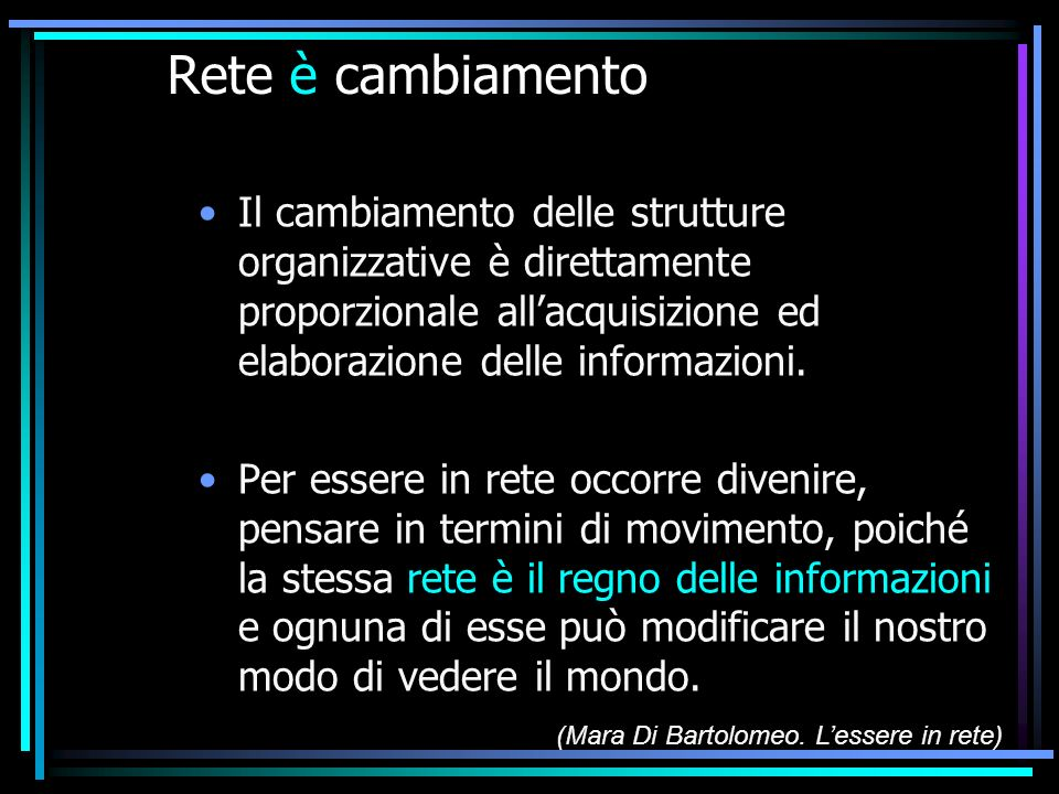 Rete è cambiamento Il cambiamento delle strutture organizzative è direttamente proporzionale allacquisizione ed elaborazione delle informazioni. Per e