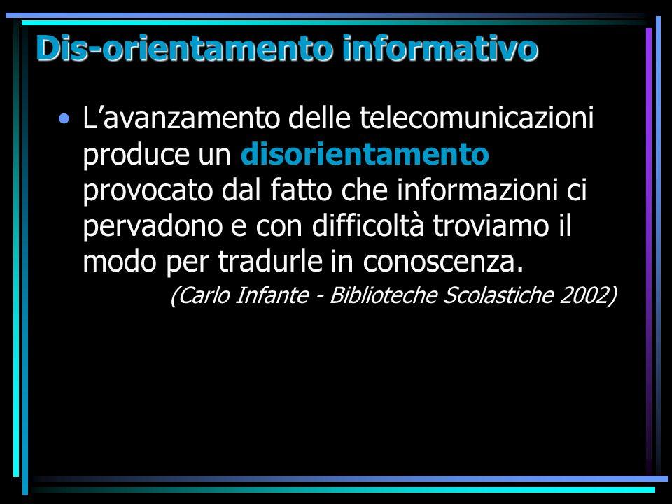 Dis-orientamento informativo Lavanzamento delle telecomunicazioni produce un disorientamento provocato dal fatto che informazioni ci pervadono e con difficoltà troviamo il modo per tradurle in conoscenza.