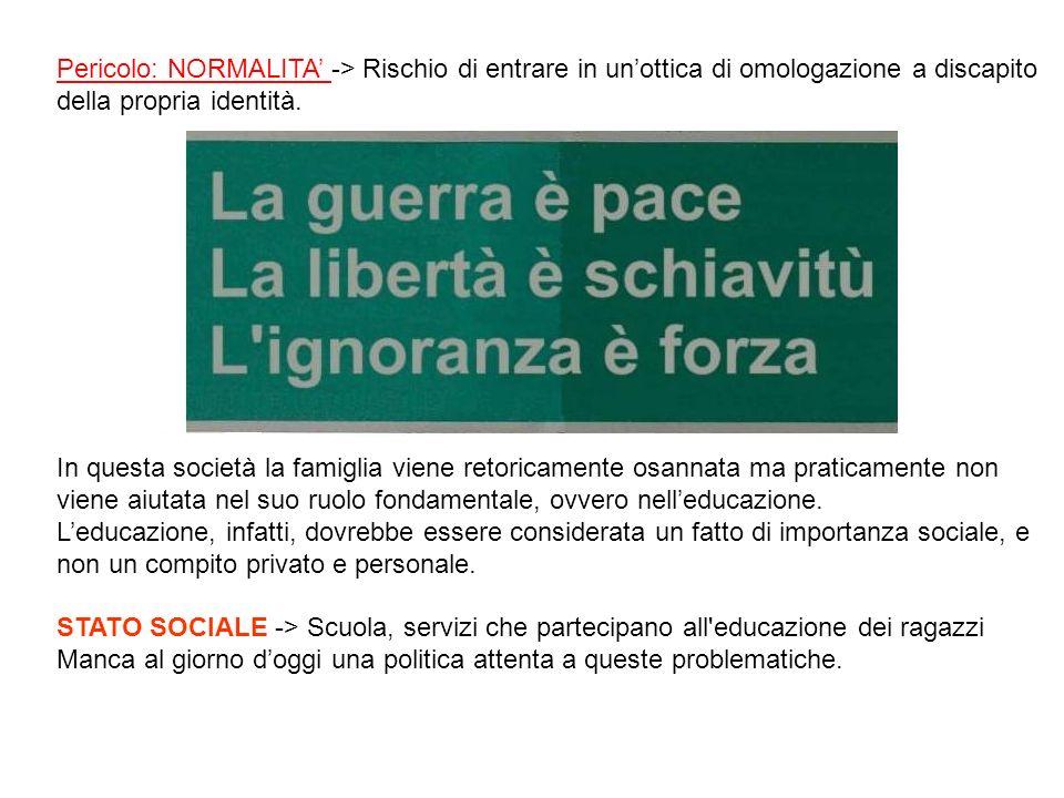 Pericolo: NORMALITA Pericolo: NORMALITA -> Rischio di entrare in unottica di omologazione a discapito della propria identità. In questa società la fam