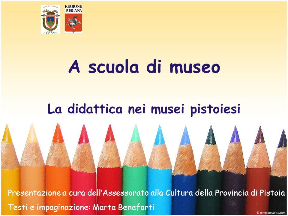 La didattica nei musei pistoiesi A scuola di museo Presentazione a cura dellAssessorato alla Cultura della Provincia di Pistoia Testi e impaginazione: