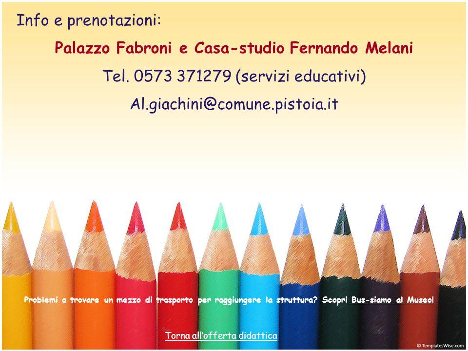 Info e prenotazioni: Palazzo Fabroni e Casa-studio Fernando Melani Tel. 0573 371279 (servizi educativi) Al.giachini@comune.pistoia.it Problemi a trova