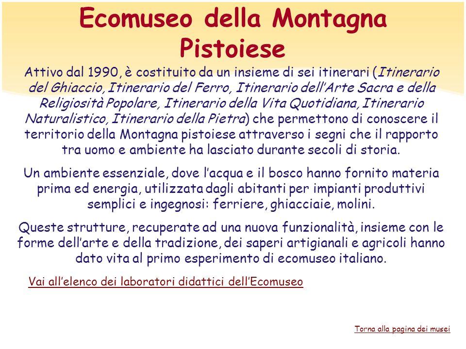 Ecomuseo della Montagna Pistoiese Attivo dal 1990, è costituito da un insieme di sei itinerari (Itinerario del Ghiaccio, Itinerario del Ferro, Itinera