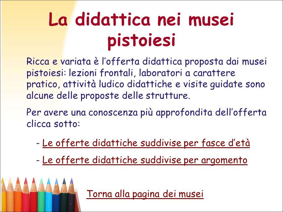 La didattica nei musei pistoiesi Ricca e variata è lofferta didattica proposta dai musei pistoiesi: lezioni frontali, laboratori a carattere pratico,