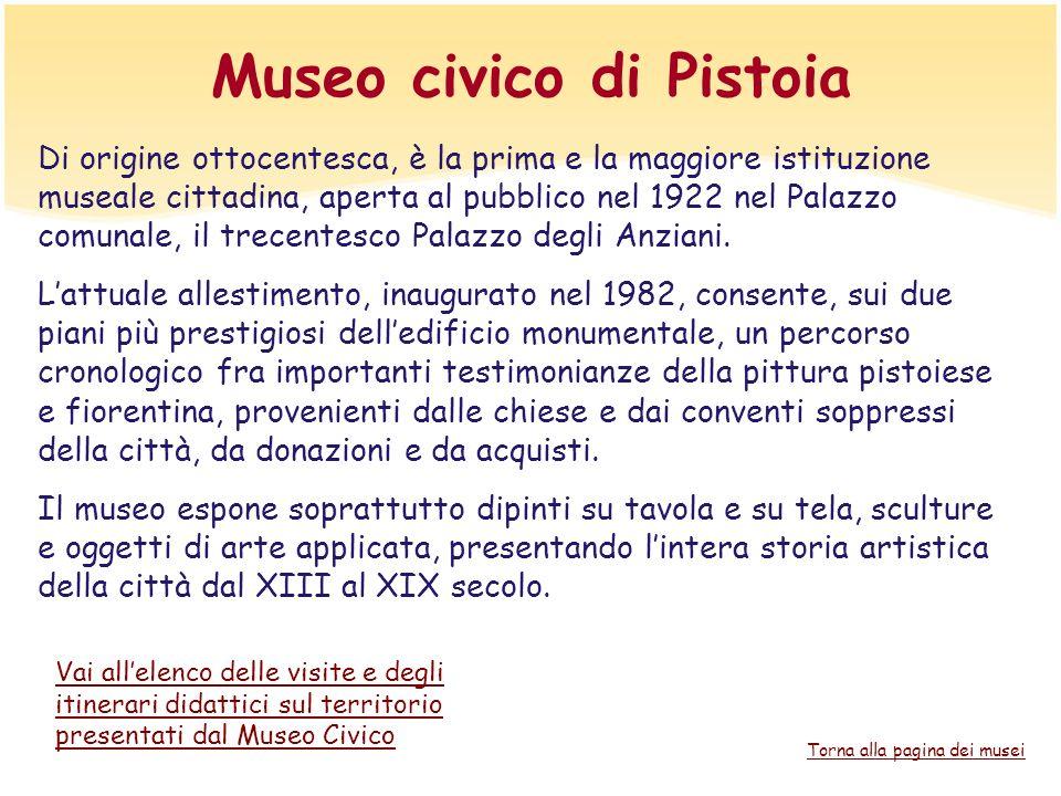 Museo civico di Pistoia Di origine ottocentesca, è la prima e la maggiore istituzione museale cittadina, aperta al pubblico nel 1922 nel Palazzo comun