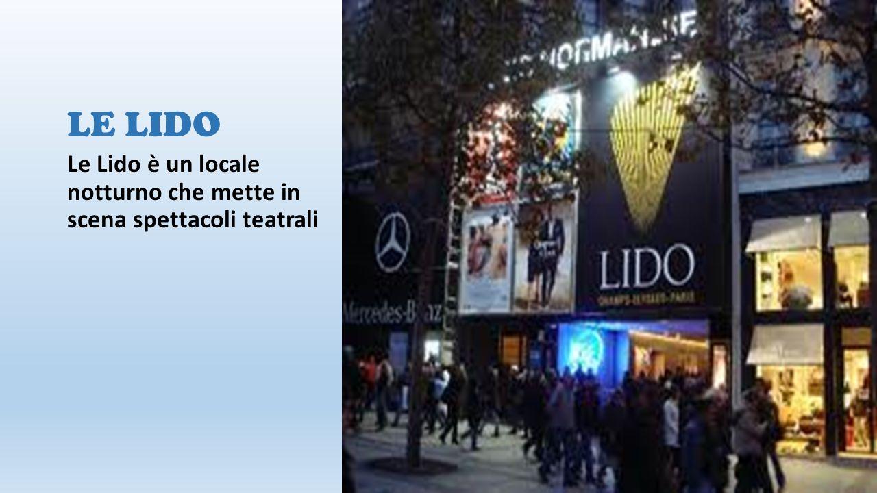 LE LIDO Le Lido è un locale notturno che mette in scena spettacoli teatrali