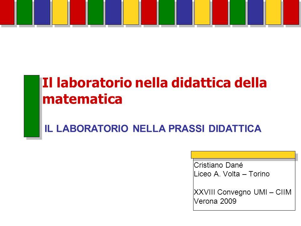 Il laboratorio nella didattica della matematica Cristiano Dané Liceo A. Volta – Torino XXVIII Convegno UMI – CIIM Verona 2009 IL LABORATORIO NELLA PRA