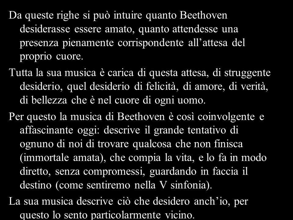 Da queste righe si può intuire quanto Beethoven desiderasse essere amato, quanto attendesse una presenza pienamente corrispondente allattesa del proprio cuore.