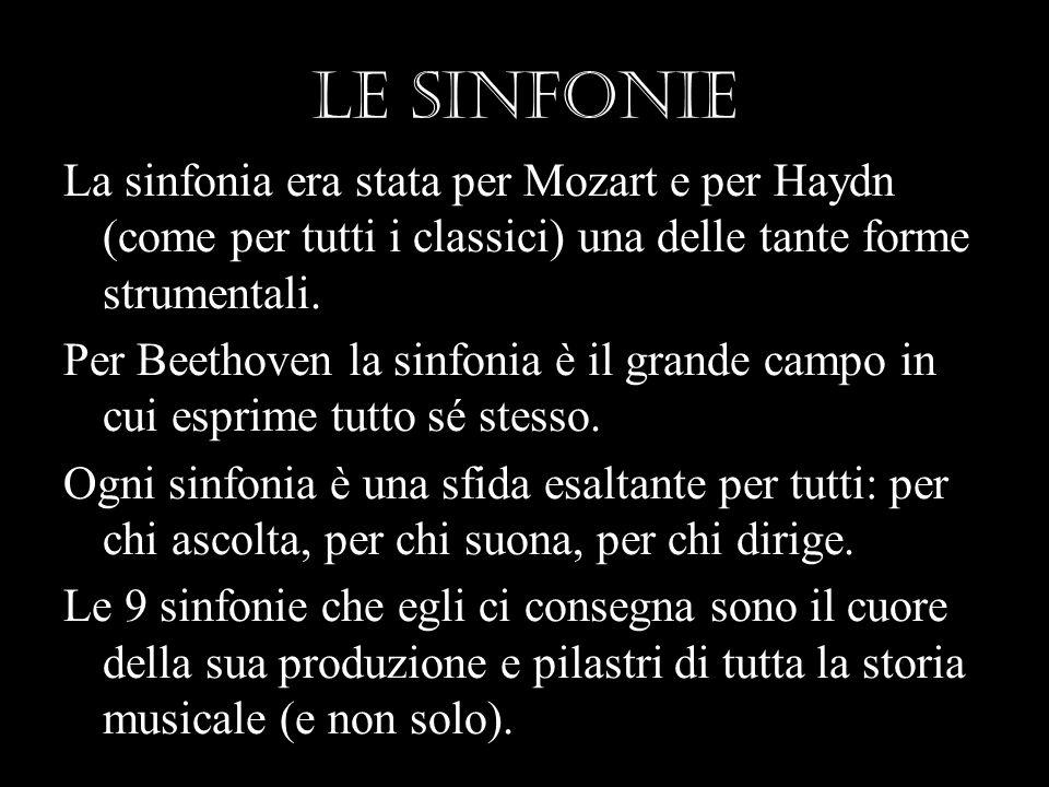 Le sinfonie La sinfonia era stata per Mozart e per Haydn (come per tutti i classici) una delle tante forme strumentali. Per Beethoven la sinfonia è il