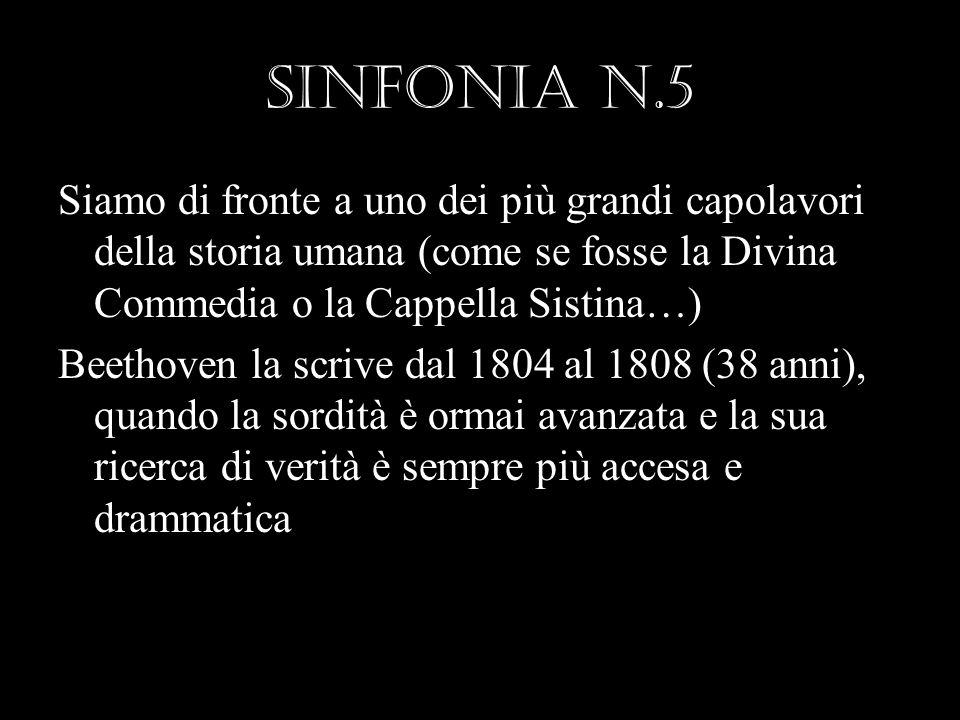 SINFONIA n.5 Siamo di fronte a uno dei più grandi capolavori della storia umana (come se fosse la Divina Commedia o la Cappella Sistina…) Beethoven la scrive dal 1804 al 1808 (38 anni), quando la sordità è ormai avanzata e la sua ricerca di verità è sempre più accesa e drammatica