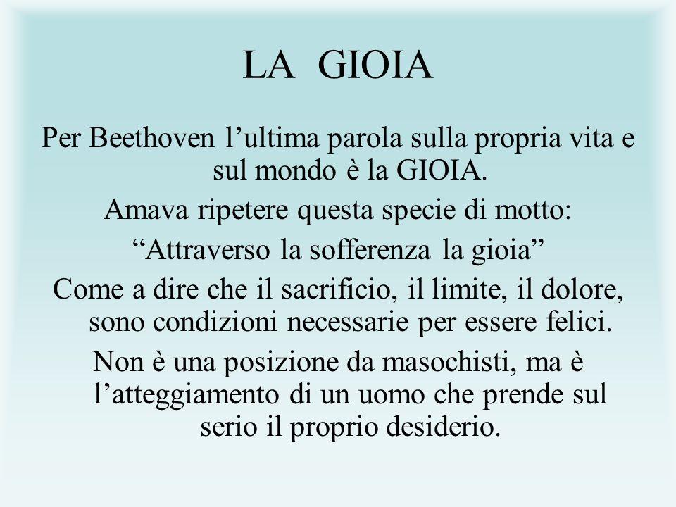 LA GIOIA Per Beethoven lultima parola sulla propria vita e sul mondo è la GIOIA. Amava ripetere questa specie di motto: Attraverso la sofferenza la gi