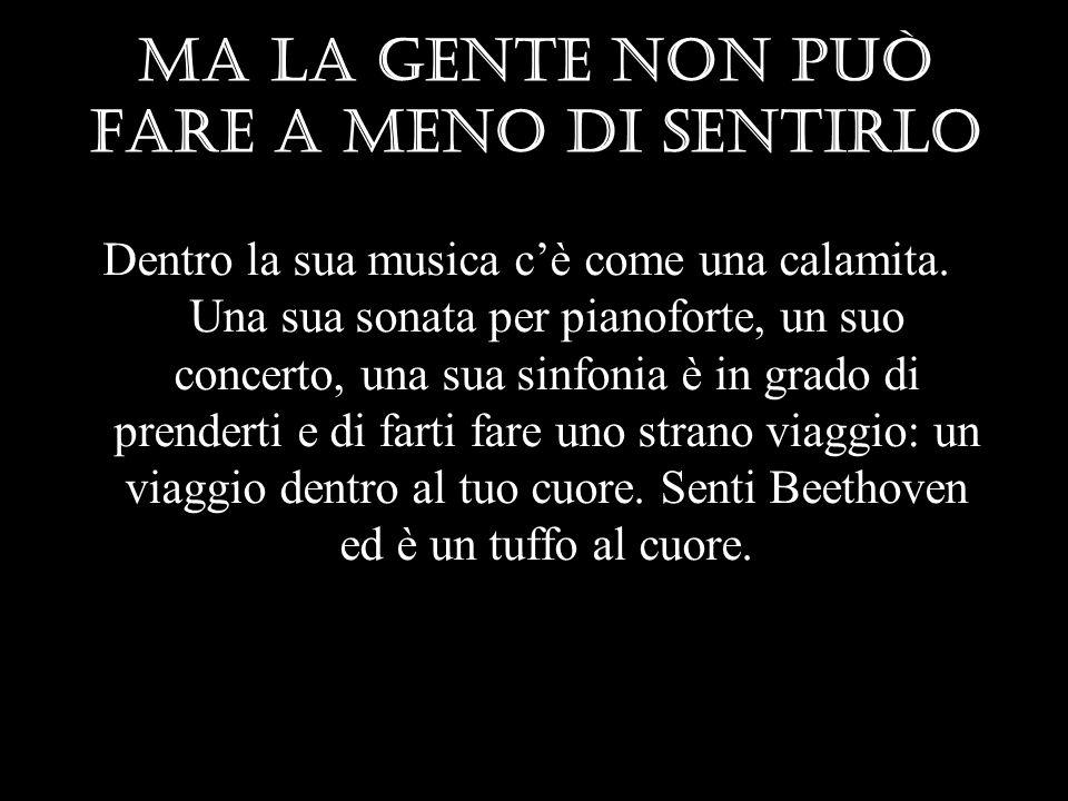 Ma la gente non può fare a meno di sentirlo Dentro la sua musica cè come una calamita. Una sua sonata per pianoforte, un suo concerto, una sua sinfoni
