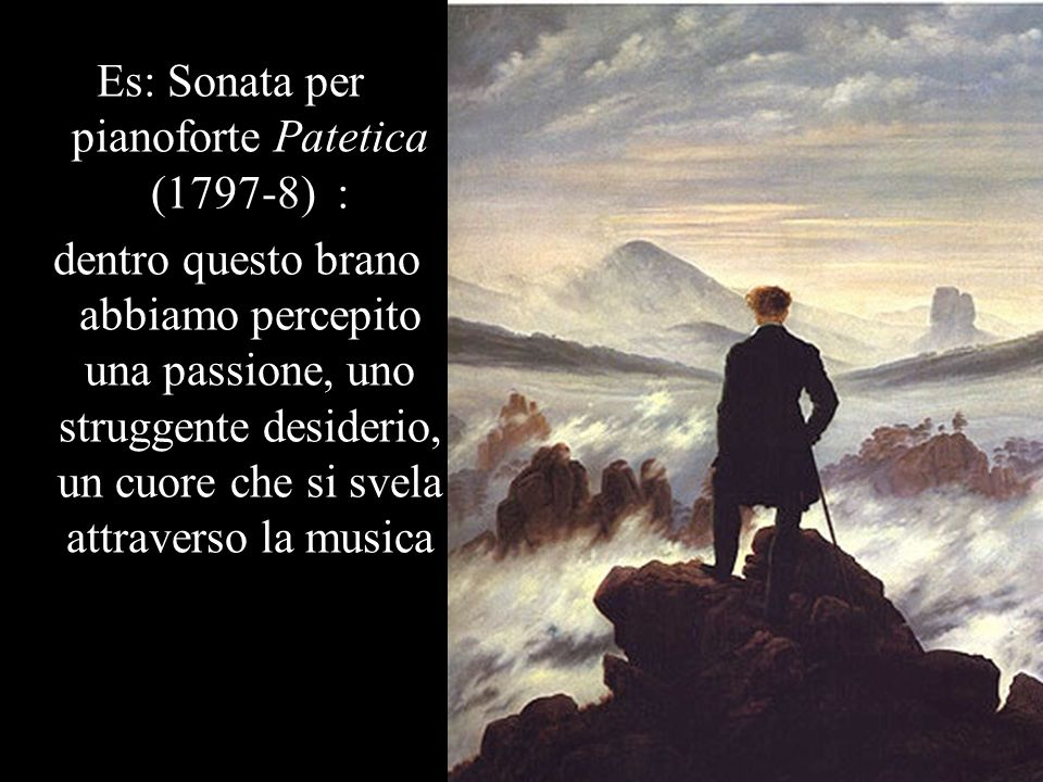 Es: Sonata per pianoforte Patetica (1797-8) : dentro questo brano abbiamo percepito una passione, uno struggente desiderio, un cuore che si svela attraverso la musica