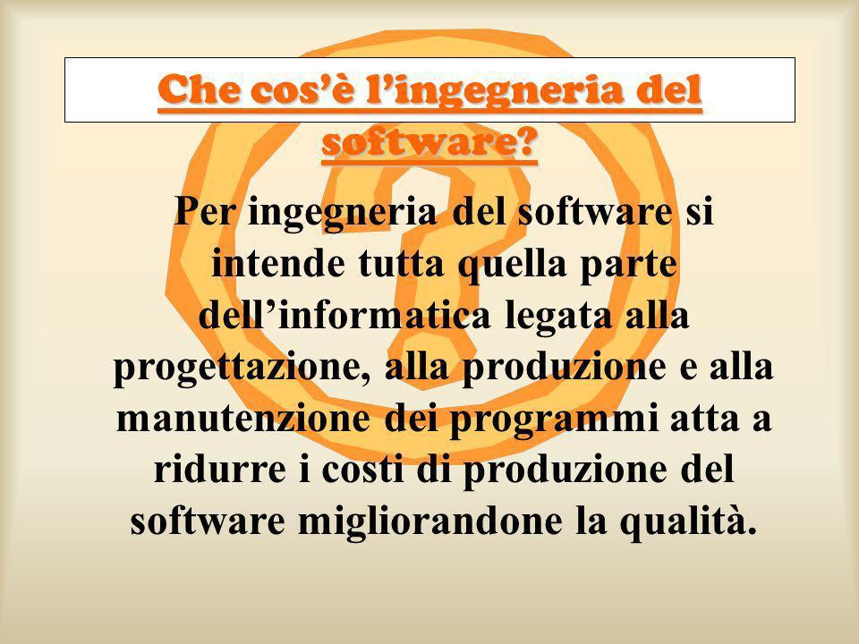Per ingegneria del software si intende tutta quella parte dellinformatica legata alla progettazione, alla produzione e alla manutenzione dei programmi