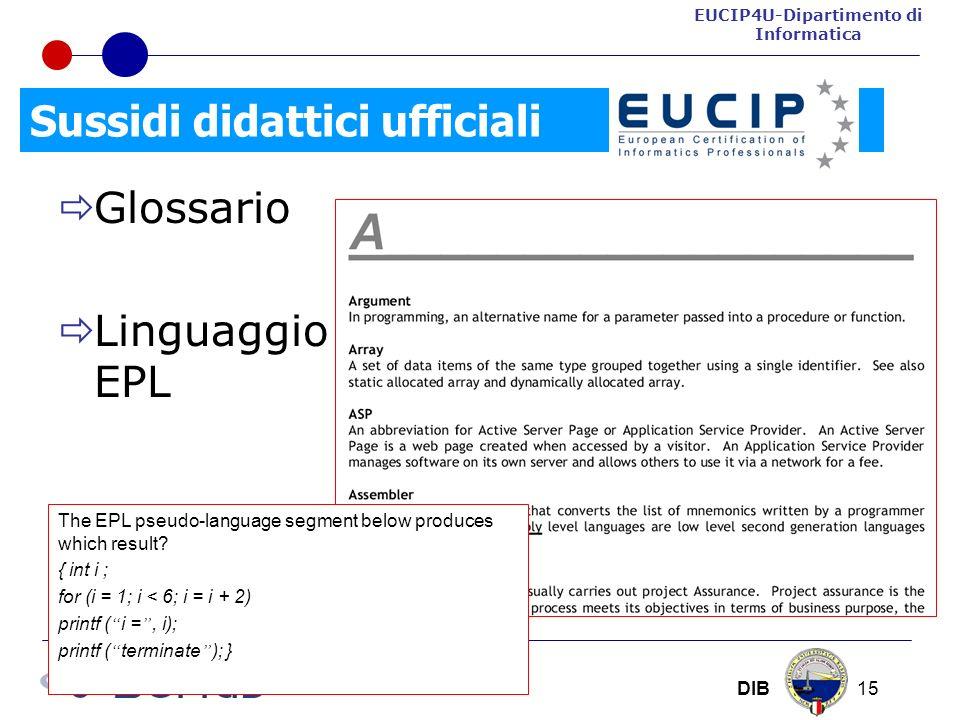 EUCIP4U-Dipartimento di Informatica DIB 15 Sussidi didattici ufficiali Glossario Linguaggio EPL The EPL pseudo-language segment below produces which result.