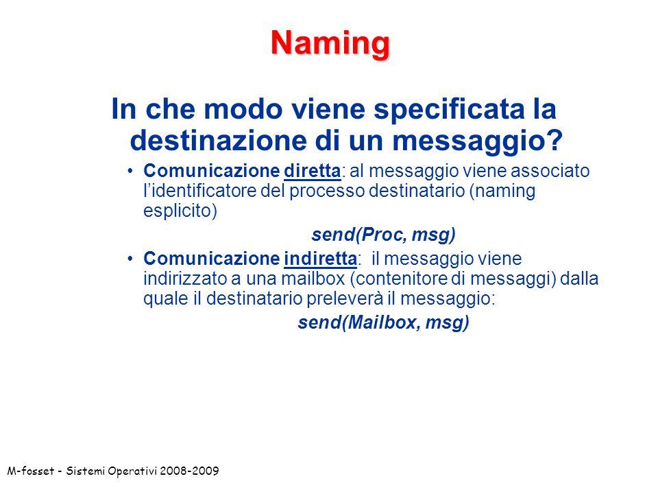 M-fosset - Sistemi Operativi 2008-2009 Comunicazione diretta Il canale è creato automaticamente tra i due processi che devono conoscersi reciprocamente: canale punto-a-punto canale bidirezionale: p0: send(query, P1); p1: send(answ, P0) per ogni coppia di processi esiste un solo canale( ) P0P0 P1P1 send(msg, P1)