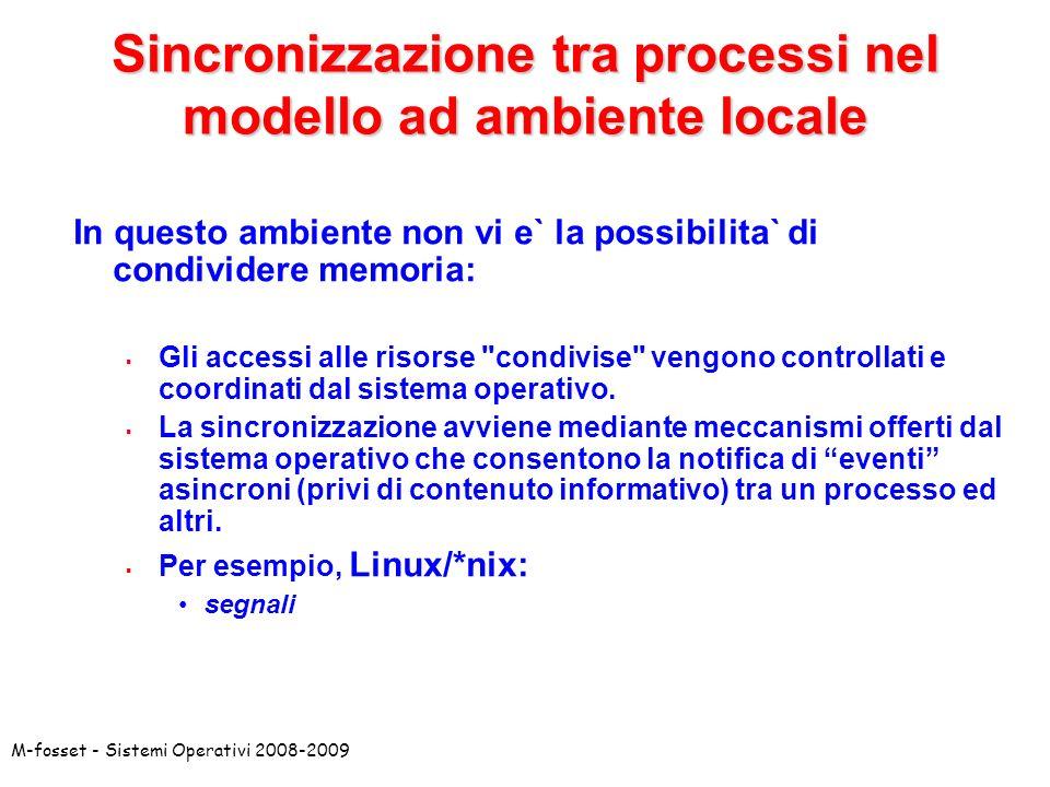 M-fosset - Sistemi Operativi 2008-2009 Sincronizzazione tra processi nel modello ad ambiente locale In questo ambiente non vi e` la possibilita` di condividere memoria: Gli accessi alle risorse condivise vengono controllati e coordinati dal sistema operativo.
