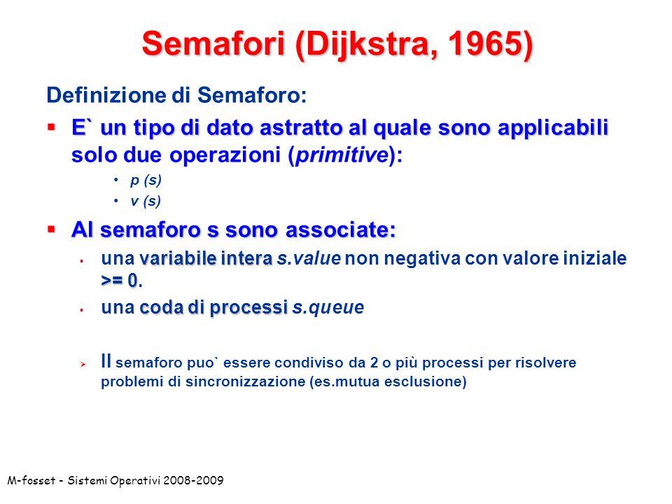 M-fosset - Sistemi Operativi 2008-2009 Definizione di Semaforo: E` un tipo di dato astratto al quale sono applicabili E` un tipo di dato astratto al quale sono applicabili solo due operazioni (primitive): p (s) v (s) Al semaforo s sono associate: Al semaforo s sono associate: variabile intera >= 0 una variabile intera s.value non negativa con valore iniziale >= 0.