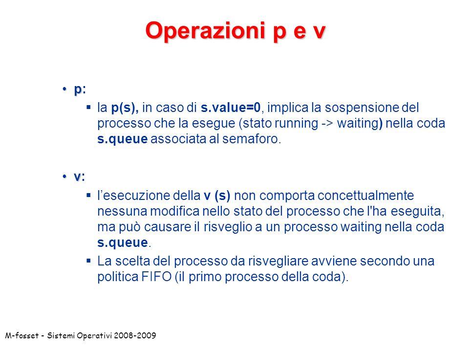 M-fosset - Sistemi Operativi 2008-2009 Operazioni p e v pp: la p(s), in caso di s.value=0, implica la sospensione del processo che la esegue (stato running -> waiting) nella coda s.queue associata al semaforo.