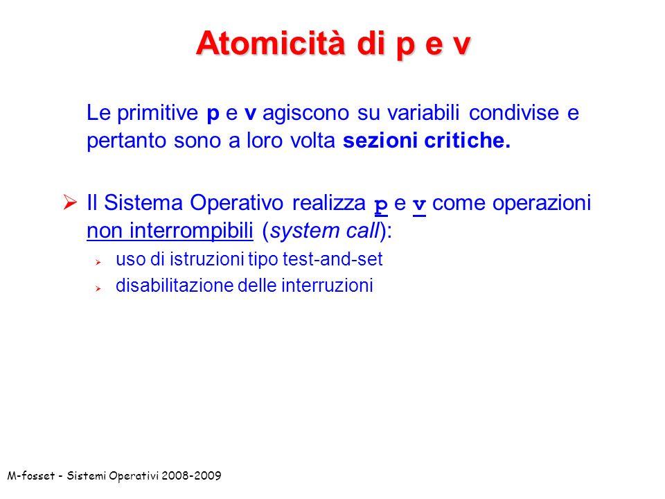 M-fosset - Sistemi Operativi 2008-2009 Atomicità di p e v Le primitive p e v agiscono su variabili condivise e pertanto sono a loro volta sezioni critiche.