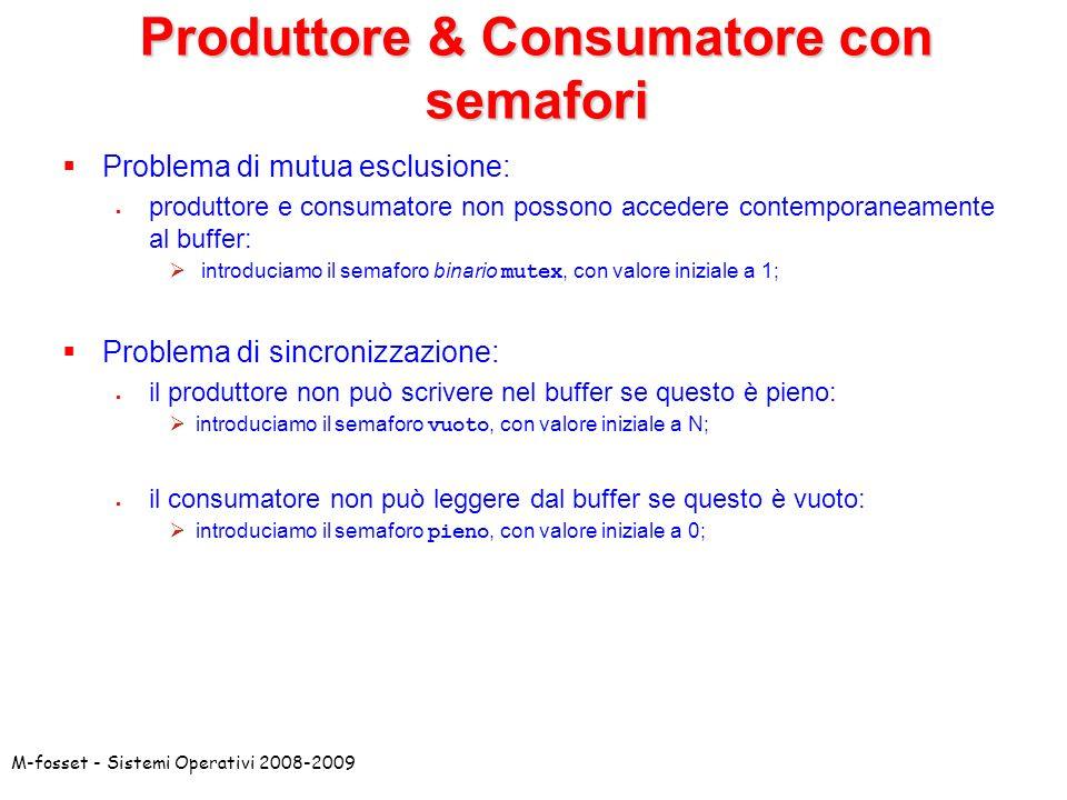 M-fosset - Sistemi Operativi 2008-2009 Problema di mutua esclusione: produttore e consumatore non possono accedere contemporaneamente al buffer: introduciamo il semaforo binario mutex, con valore iniziale a 1; Problema di sincronizzazione: il produttore non può scrivere nel buffer se questo è pieno: introduciamo il semaforo vuoto, con valore iniziale a N; il consumatore non può leggere dal buffer se questo è vuoto: introduciamo il semaforo pieno, con valore iniziale a 0; Produttore & Consumatore con semafori