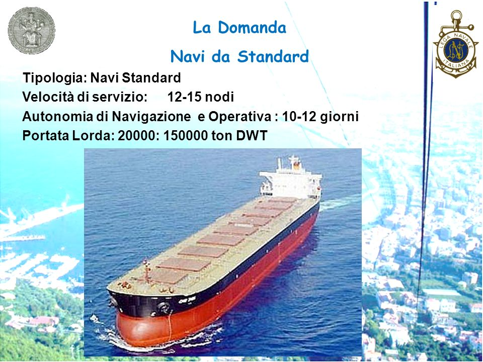 La Domanda Navi da Standard Tipologia: Navi Standard Velocità di servizio:12-15 nodi Autonomia di Navigazione e Operativa : 10-12 giorni Portata Lorda