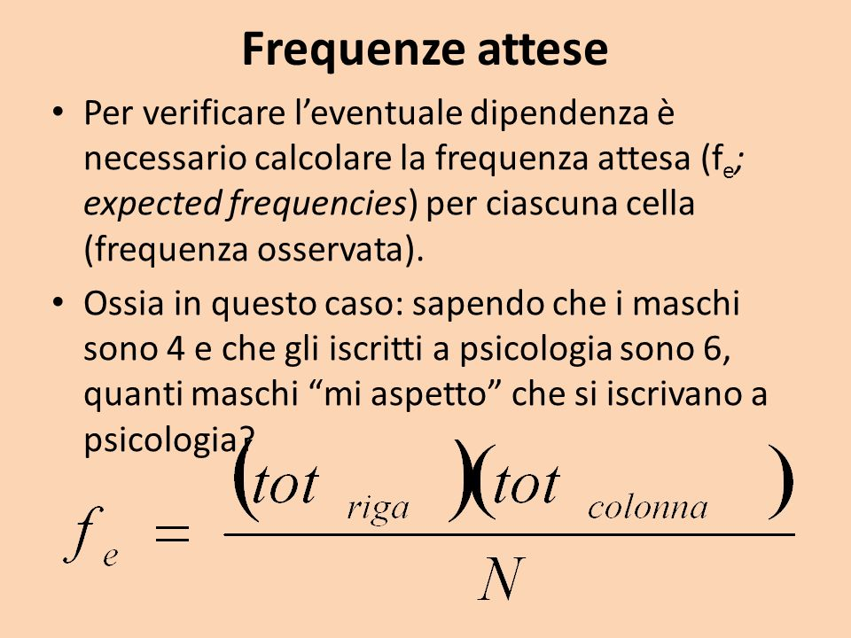 Frequenze attese Per verificare leventuale dipendenza è necessario calcolare la frequenza attesa (f e ; expected frequencies) per ciascuna cella (freq