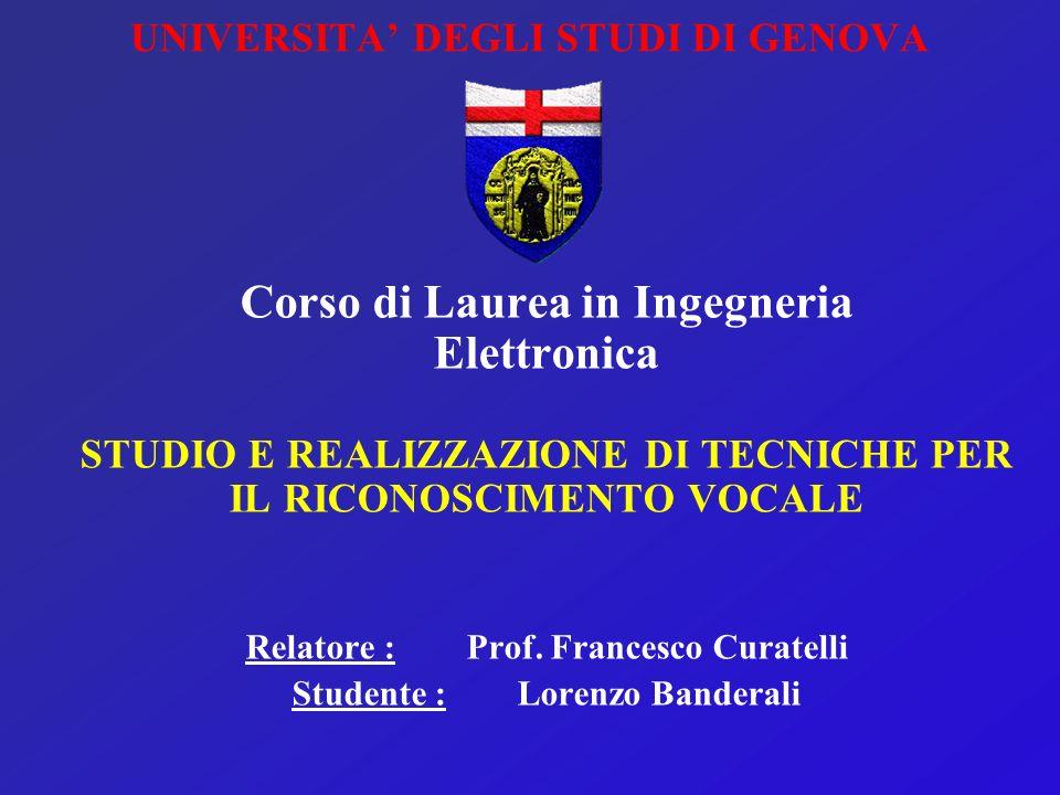 UNIVERSITA DEGLI STUDI DI GENOVA Corso di Laurea in Ingegneria Elettronica STUDIO E REALIZZAZIONE DI TECNICHE PER IL RICONOSCIMENTO VOCALE Relatore : Prof.